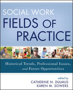 Social Work Fields of Practice : Historical Trends, Professional Issues, and Future Opportunities - Catherine N. Dulmus