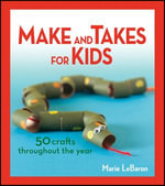 Make and Takes for Kids : 50 Crafts Throughout the Year - Marie Lebaron