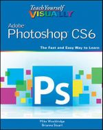 Teach Yourself Visually Adobe Photoshop CS6 : Teach Yourself VISUALLY (Tech) - Mike Wooldridge