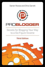 ProBlogger : Secrets for Blogging Your Way to a Six-Figure Income - Darren Rowse