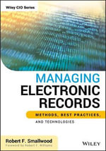 Managing Electronic Records : Methods, Best Practices, and Technologies - Robert F. Smallwood
