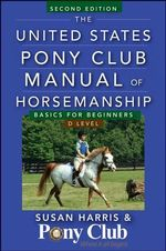 The United States Pony Club Manual of Horsemanship : Basics for Beginners / D Level - Susan E. Harris
