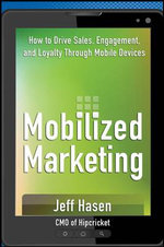 Mobilized Marketing : How to Drive Sales, Engagement, and Loyalty Through Mobile Devices - Jeff Hasen