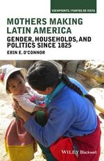 Mothers Making Latin America : Gender, Households, and Politics Since 1825 - Erin E. O'Connor