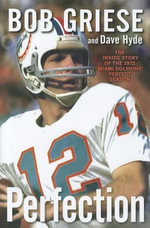 Perfection : The Inside Story of the 1972 Miami Dolphins' Perfect Season - Bob Griese