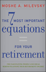 The 7 Most Important Equations for Your Retirement : The Fascinating People and Ideas Behind Planning Your Retirement Income - Moshe A. Milevsky