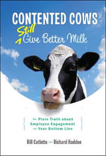 Contented Cows Still Give Better Milk : The Plain Truth About Employee Engagement and Your Bottom Line - Bill Catlette
