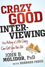 Crazy Good Interviewing : How Acting a Little Crazy Can Get You the Job - Dr John B. Molidor