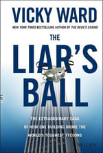 The Liar's Ball : The Extraordinary Saga of How One Building Broke the Worlds Toughest Tycoons - Vicky Ward