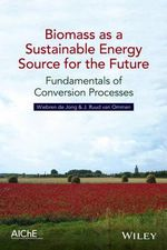 Biomass as a Sustainable Energy Source for the Future : Fundamentals of Conversion Processes - Wiebren De Jong