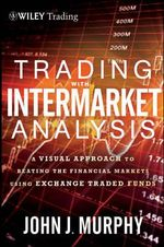 Trading with Intermarket Analysis : A Visual Approach to Beating the Financial Markets Using Exchange-Traded Funds - John J. Murphy