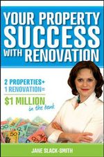 Your Property Success with Renovation : 2 Properties + 1 Renovation = $1 Million in the Bank - Jane Slack-Smith
