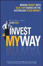 Invest My Way : The Business of Making Money on the Australian Share Market with Blue Chip Shares - Alan Hull