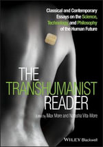 The Transhumanist Reader : Classical and Contemporary Essays on the Science, Technology, and Philosophy of the Human Future