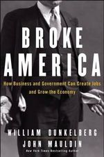 Broke America : How Business & Government Can Create Jobs and Grow the Economy - William C. Dunkelberg