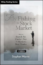 Fly Fishing the Stock Market : How to Search for, Catch, and Net the Market's Best Trades - Stephen Morris