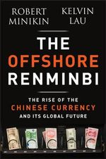 The Offshore Renminbi : The Rise of the Chinese Currency and Its Global Future - Robert Minikin