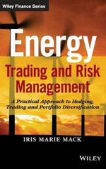 Energy Trading and Risk Management : A Practical Approach to Hedging, Trading and Portfolio Diversification - Iris Marie Mack