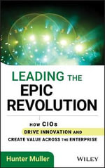 Leading the Epic Revolution : How CIOs Drive Innovation and Create Value Across the Enterprise - Hunter Muller