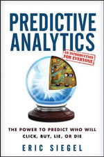 Predictive Analytics : the Power to Predict Who Will Click, Buy, Lie, or Die - Eric S. Siegel
