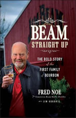 Beam, Straight Up : The Bold Story of the First Family of Bourbon - Fred Noe