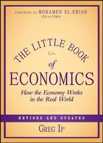 The Little Book of Economics : How the Economy Works in the Real World - Greg Ip
