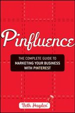 Pinfluence : The Complete Guide to Marketing Your Business with Pinterest - Beth Hayden