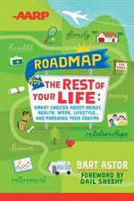 The AARP Roadmap for the Rest of Your Life : Smart Choices About Money, Health, Work, Lifestyle and Pursuing Your Dreams - Bart Astor