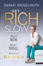 Get Rich Slow : Start Now, Start Small to Achieve Real Wealth - Sarah Riegelhuth