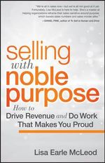 Selling with Noble Purpose : How to Drive Revenue and Do Work That Makes You Proud - Lisa Earle McLeod