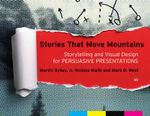 Stories That Move Mountains : Storytelling and Visual Design for Persuasive Presentations - Martin Sykes