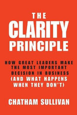 Clarity Principle : How Great Leaders Make the Most Important Decision in Business (and What Happens When They Don't) - Chatham Sullivan