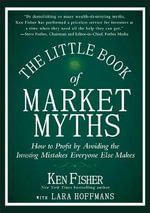 Little Book of Market Myths : How to Profit by Avoiding the Investing Mistakes Everyone Else Makes - Kenneth L. Fisher