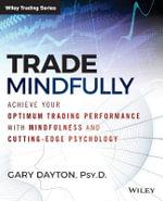 Trade Mindfully : Achieve Your Optimum Trading Performance with Mindfulness and Cutting Edge Psychology - Gary Dayton