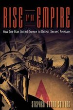 Rise of an Empire : How One Man United Greece to Defeat Xerxes' Persians - Stephen Dando-Collins