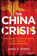 The China Crisis : How China's Economic Collapse Will Lead to a Global Depression - James R. Gorrie
