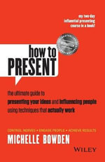 How to Present : The Ultimate Guide to Presenting Your Ideas and Influencing People Using Techniques That Actually Work - Michelle Bowden