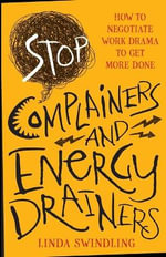 Stop Complainers and Energy Drainers : How to Negotiate Work Drama to Get More Done - Linda Byars Swindling