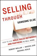 Selling Through Someone Else : How to Use Agile Sales Networks and Partners to Sell More - Robert Wollan