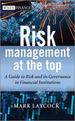 Risk Management at the Top : A Guide to Risk and Its Governance in Financial Institutions - Mark Laycock