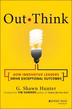 Out Think : How Innovative Leaders Drive Exceptional Outcomes - Shawn Hunter