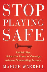 Stop Playing Safe : Rethink Risk. Unlock the Power of Courage. Achieve Outstanding Success - Margie Warrell