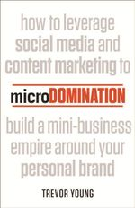 MicroDomination : How to Leverage Social Media and Content Marketing to Build a Mini-business Empire Around Your Personal Brand - Trevor Young