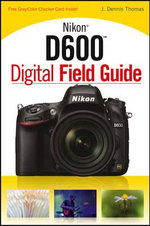 Nikon D600 Digital Field Guide : Pro Tips from the Pit - J. Dennis Thomas