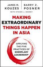 Making Extraordinary Things Happen in Asia : Applying the Five Practices of Exemplary Leadership - James M. Kouzes