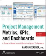 Project Management Metrics, KPIs, and Dashboards : A Guide to Measuring and Monitoring Project Performance - Harold R. Kerzner