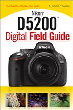 Nikon D5200 Digital Field Guide : Finding the Beauty in the Blight - J. Dennis Thomas
