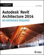 Autodesk Revit Architecture 2014 : No Experience Required Autodesk Official Press - Eric Wing