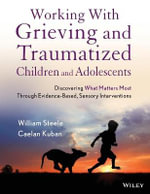 Working with Grieving and Traumatized Children and Adolescents : Discovering What Matters Most Through Evidence-Based, Sensory Interventions - William Steele