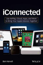 iConnected : Use AirPlay, iCloud, Apps, and More to Bring Your Apple Devices Together - Ben Harvell